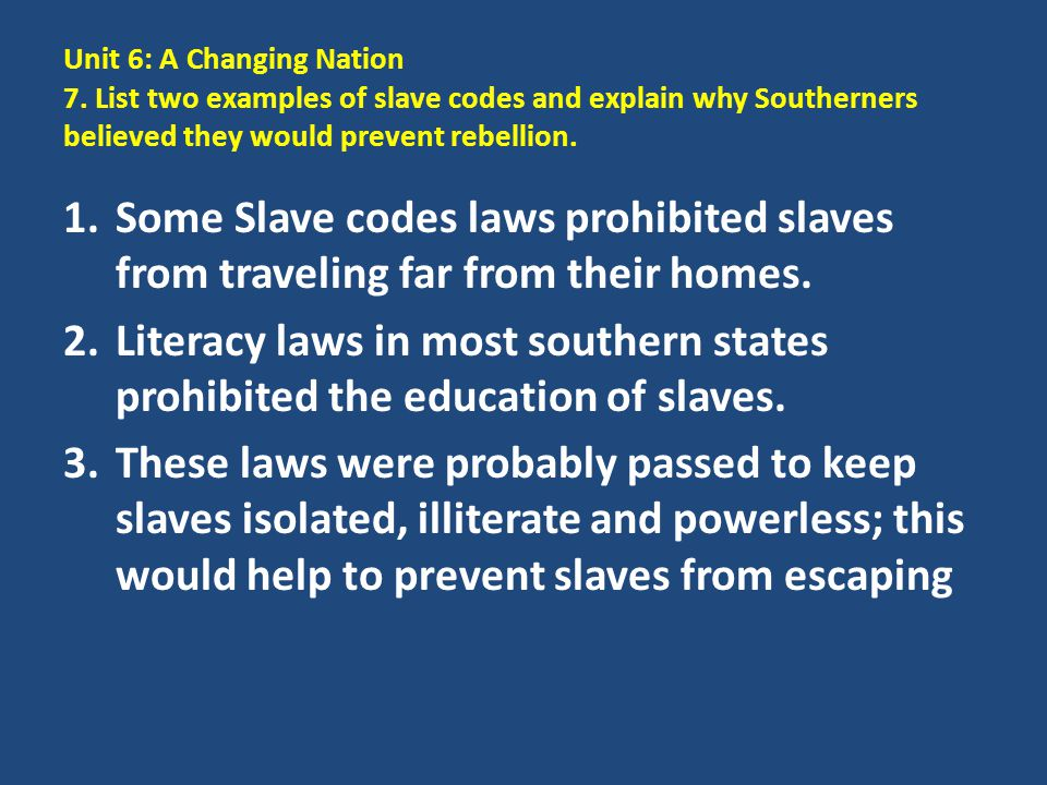 Unit 6: A Changing Nation 7. List two examples of slave codes and explain why Southerners believed they would prevent rebellion. 1.Some Slave codes la