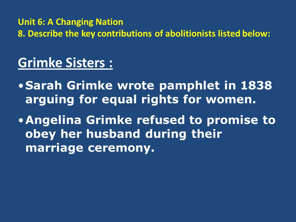 Unit 6: A Changing Nation 8. Describe the key contributions of abolitionists listed below: Grimke Sisters : Sarah Grimke wrote pamphlet in 1838 arguin