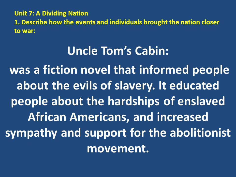 Unit 7: A Dividing Nation 1. Describe how the events and individuals brought the nation closer to war: Uncle Tom's Cabin: was a fiction novel that inf
