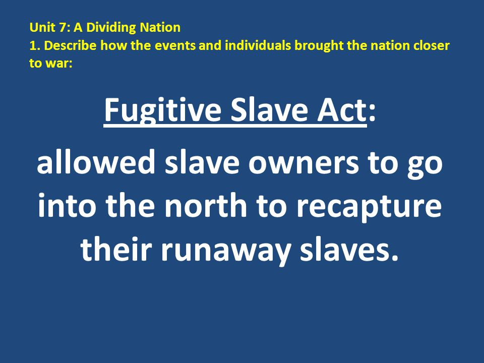 Unit 7: A Dividing Nation 1. Describe how the events and individuals brought the nation closer to war: Fugitive Slave Act: allowed slave owners to go