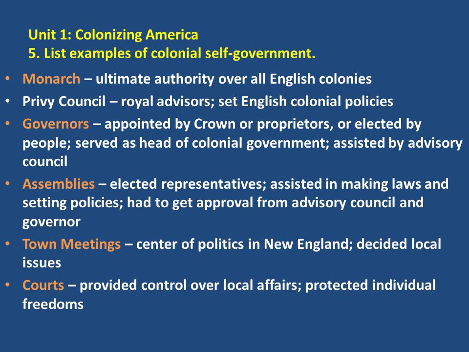 Unit 1: Colonizing America 5. List examples of colonial self-government. Monarch – ultimate authority over all English colonies Privy Council – royal