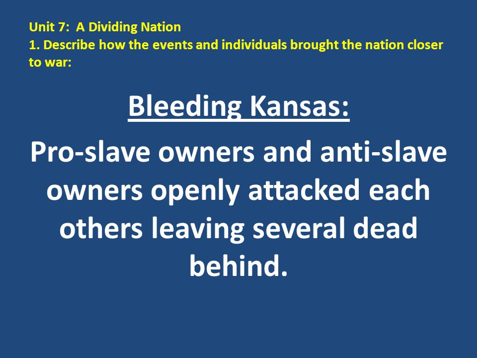 Unit 7: A Dividing Nation 1. Describe how the events and individuals brought the nation closer to war: Bleeding Kansas: Pro-slave owners and anti-slav