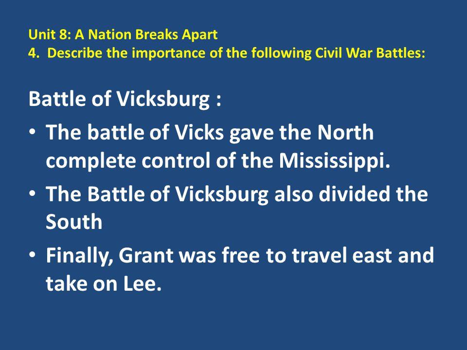 Unit 8: A Nation Breaks Apart 4. Describe the importance of the following Civil War Battles: Battle of Vicksburg : The battle of Vicks gave the North
