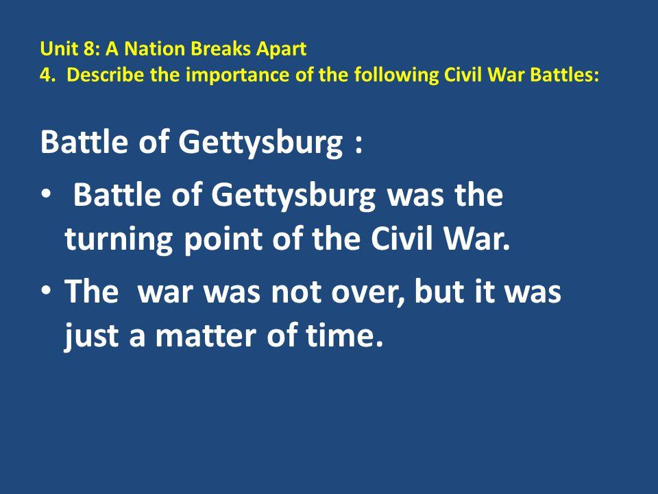 Unit 8: A Nation Breaks Apart 4. Describe the importance of the following Civil War Battles: Battle of Gettysburg : Battle of Gettysburg was the turni
