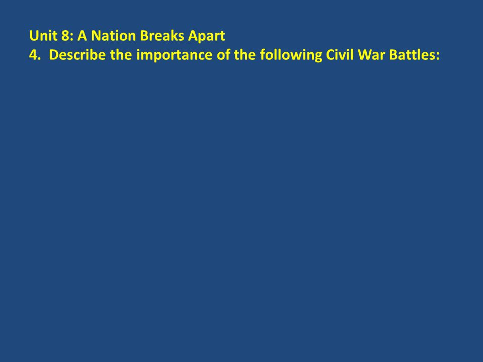 Unit 8: A Nation Breaks Apart 4. Describe the importance of the following Civil War Battles: