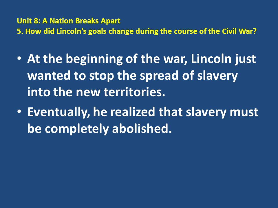 Unit 8: A Nation Breaks Apart 5. How did Lincoln's goals change during the course of the Civil War? At the beginning of the war, Lincoln just wanted t