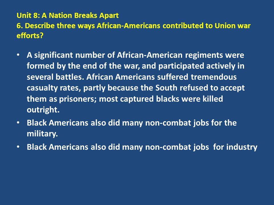 Unit 8: A Nation Breaks Apart 6. Describe three ways African-Americans contributed to Union war efforts? A significant number of African-American regi