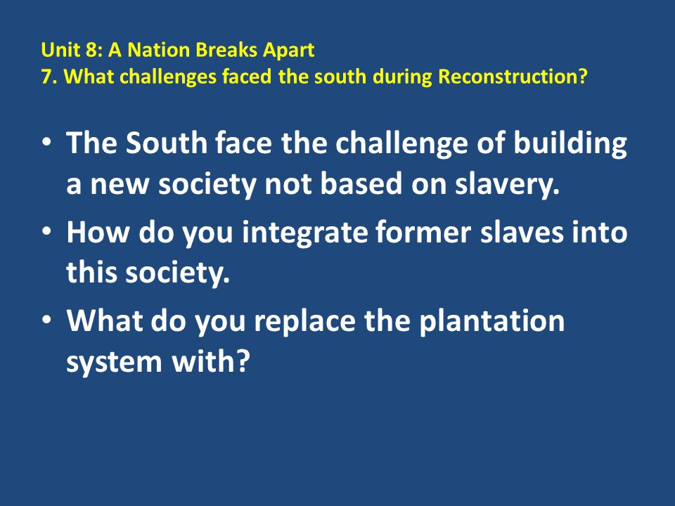 Unit 8: A Nation Breaks Apart 7. What challenges faced the south during Reconstruction? The South face the challenge of building a new society not bas