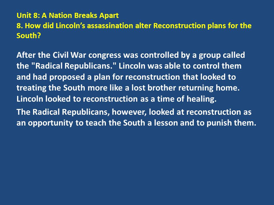 Unit 8: A Nation Breaks Apart 8. How did Lincoln's assassination alter Reconstruction plans for the South? After the Civil War congress was controlled