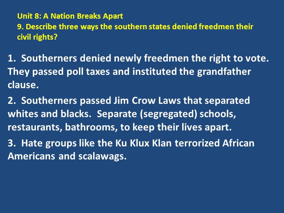 Unit 8: A Nation Breaks Apart 9. Describe three ways the southern states denied freedmen their civil rights? 1. Southerners denied newly freedmen the