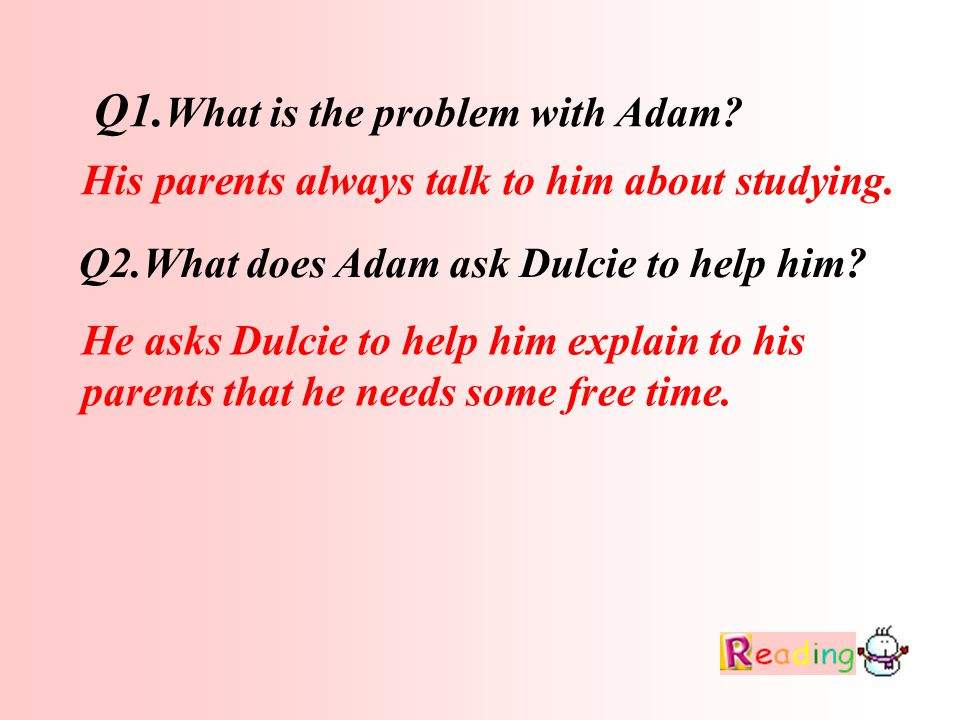 Q1. What is the problem with Adam. Q2.What does Adam ask Dulcie to help him.