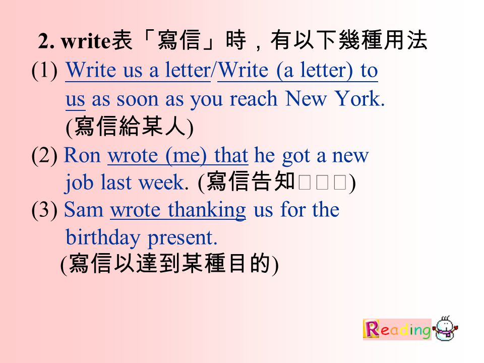 2. write 表「寫信」時,有以下幾種用法 (1) Write us a letter/Write (a letter) to us as soon as you reach New York.