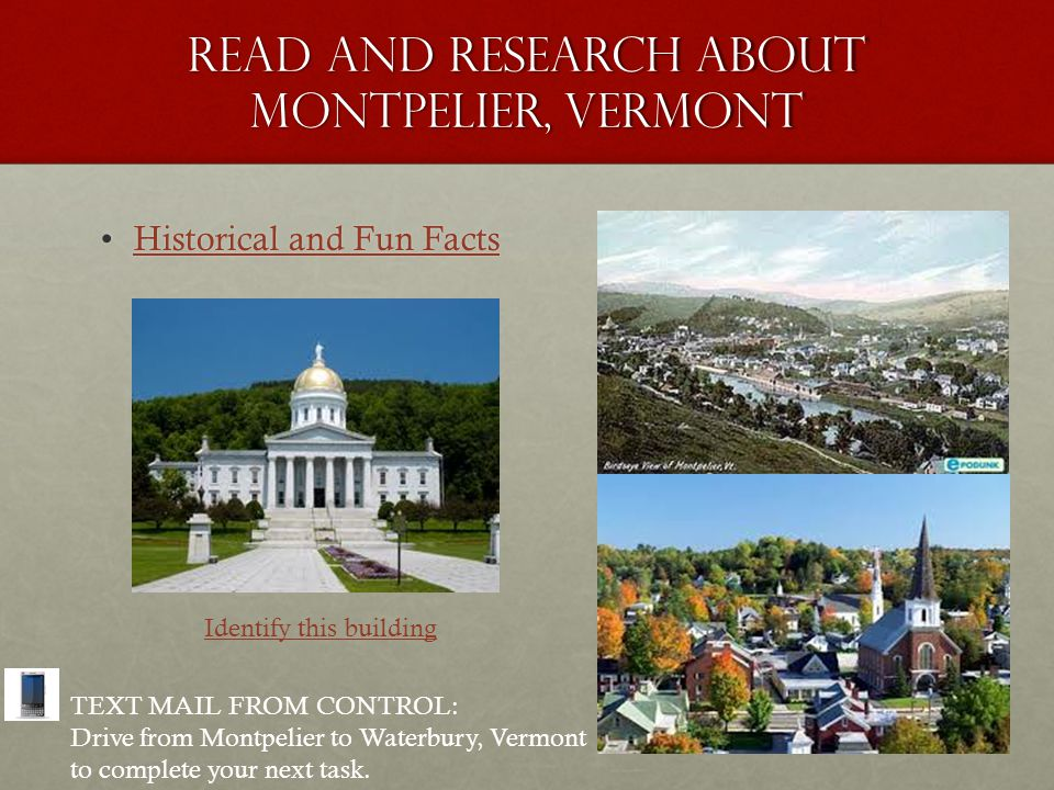 Read and research about Montpelier, Vermont Historical and Fun FactsHistorical and Fun FactsHistorical and Fun FactsHistorical and Fun Facts Identify this building TEXT MAIL FROM CONTROL: Drive from Montpelier to Waterbury, Vermont to complete your next task.