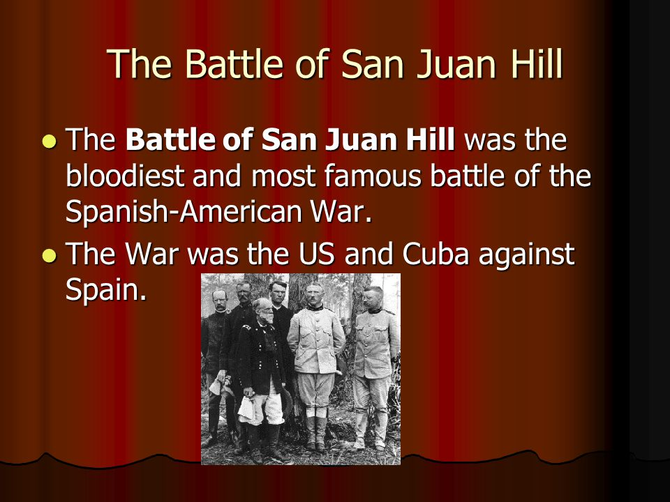 The Battle of San Juan Hill The Battle of San Juan Hill was the bloodiest and most famous battle of the Spanish-American War.