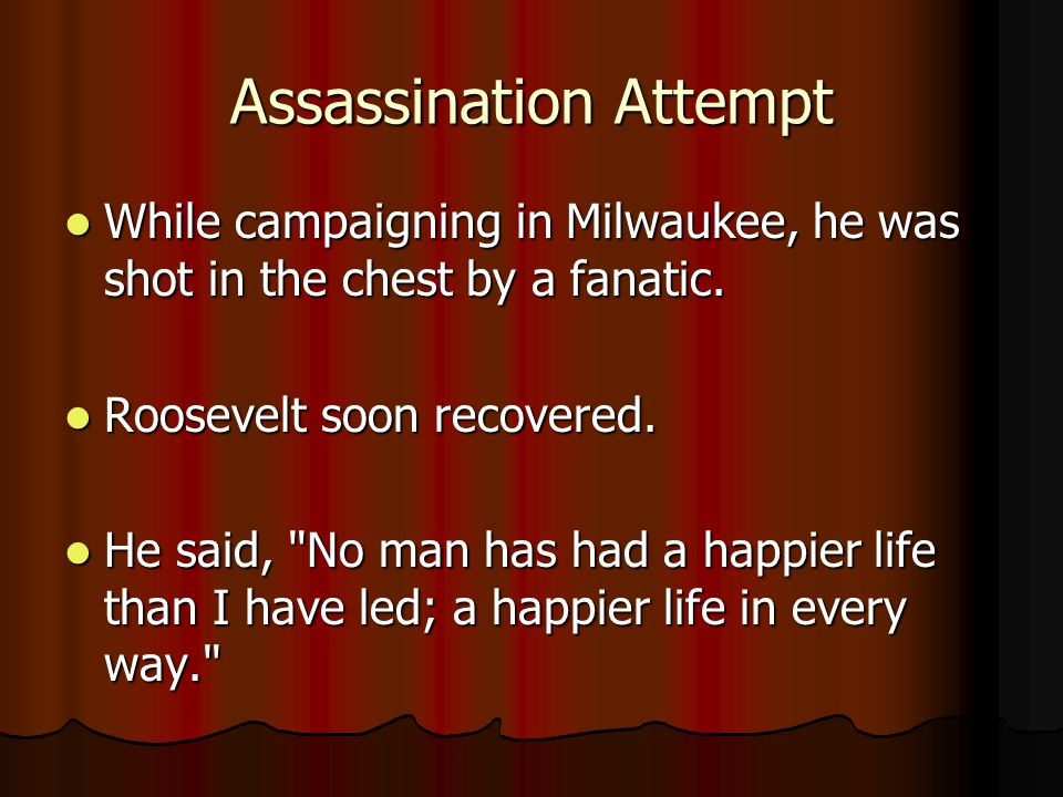 Assassination Attempt While campaigning in Milwaukee, he was shot in the chest by a fanatic.