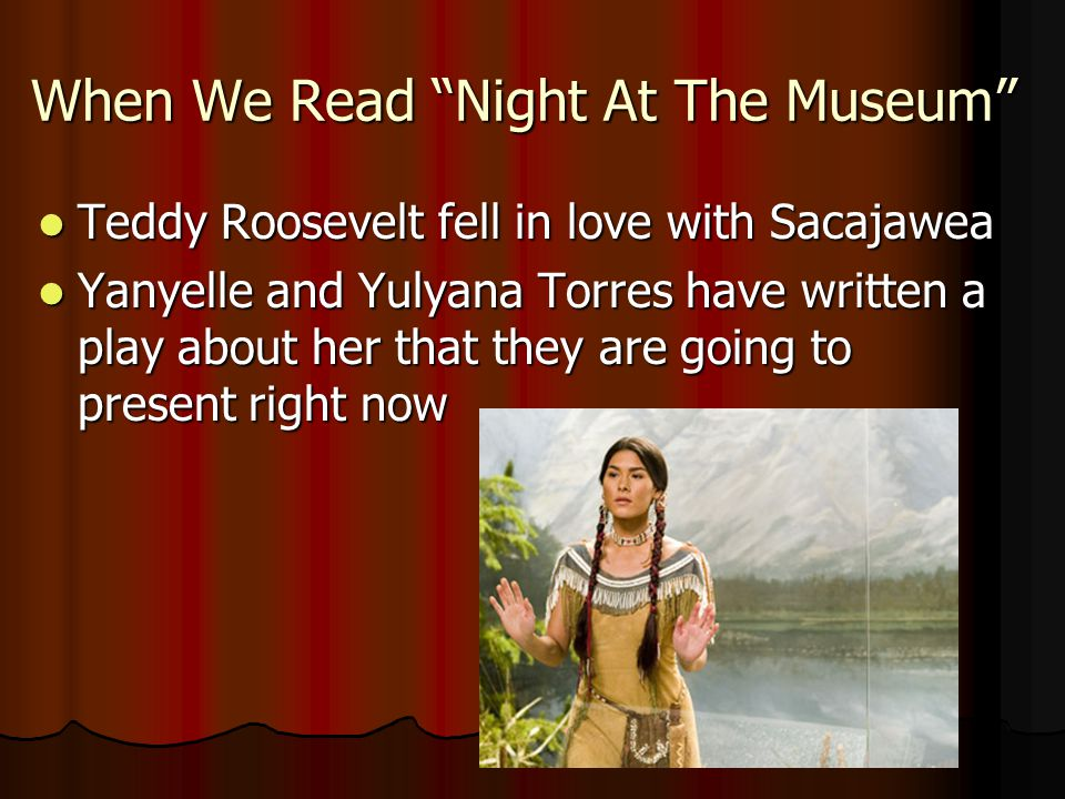 When We Read Night At The Museum Teddy Roosevelt fell in love with Sacajawea Teddy Roosevelt fell in love with Sacajawea Yanyelle and Yulyana Torres have written a play about her that they are going to present right now Yanyelle and Yulyana Torres have written a play about her that they are going to present right now