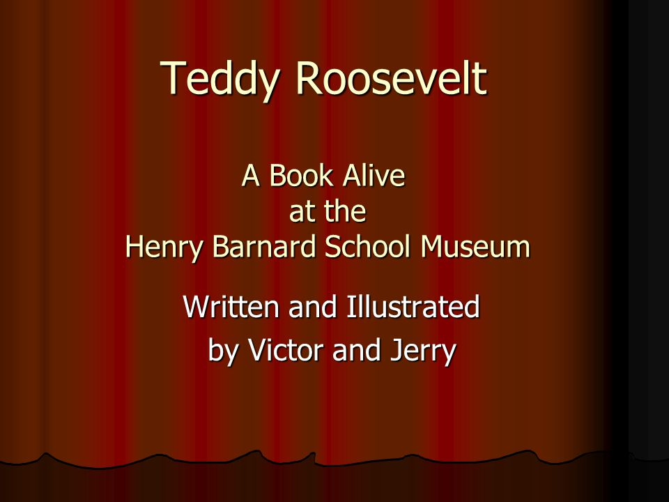 Teddy Roosevelt A Book Alive at the Henry Barnard School Museum Written and Illustrated by Victor and Jerry