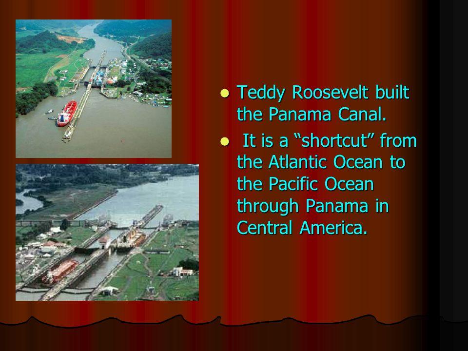 Teddy Roosevelt built the Panama Canal. Teddy Roosevelt built the Panama Canal.