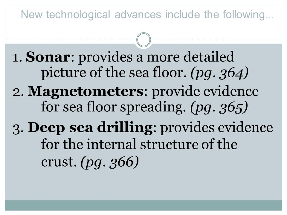 1. Sonar: provides a more detailed picture of the sea floor. (pg. 364) 2. Magnetometers: provide evidence for sea floor spreading. (pg. 365) 3. Deep s