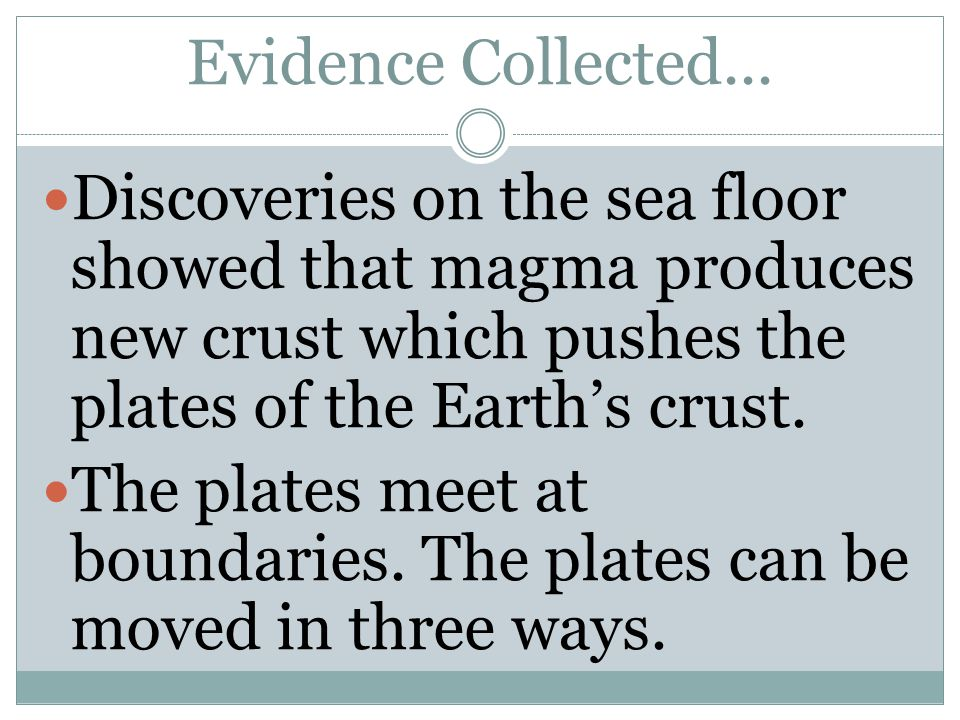 Evidence Collected... Discoveries on the sea floor showed that magma produces new crust which pushes the plates of the Earth's crust. The plates meet