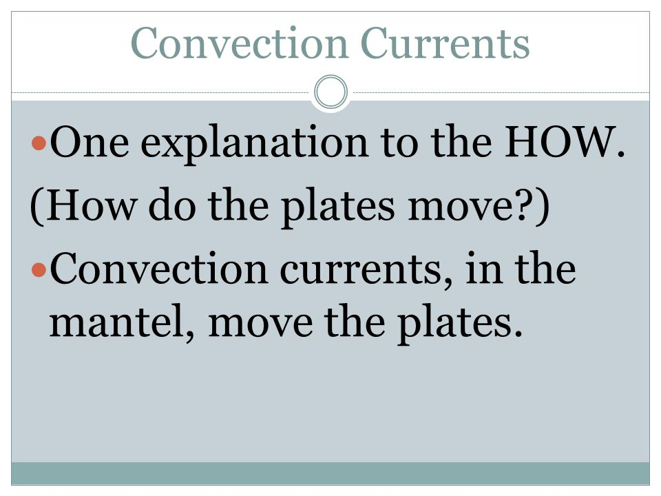 Convection Currents One explanation to the HOW. (How do the plates move?) Convection currents, in the mantel, move the plates.