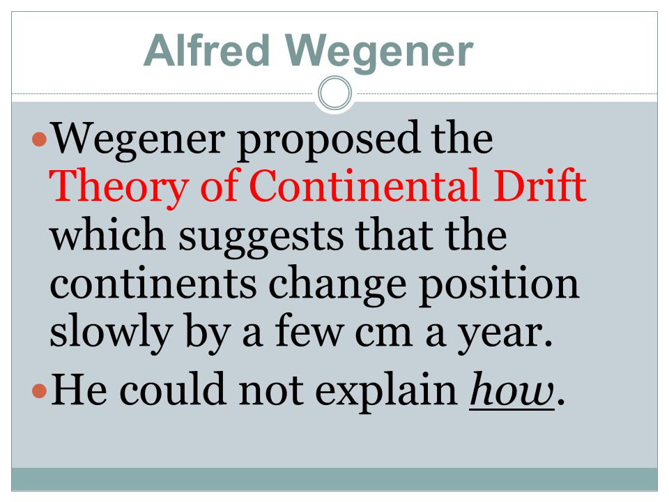 Wegener proposed the Theory of Continental Drift which suggests that the continents change position slowly by a few cm a year. He could not explain ho
