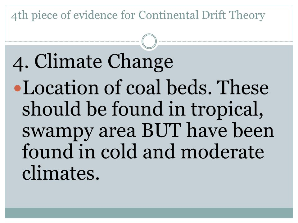 4. Climate Change Location of coal beds. These should be found in tropical, swampy area BUT have been found in cold and moderate climates. 4th piece o