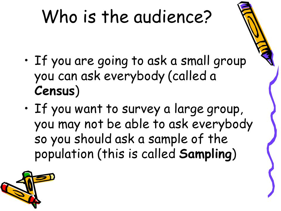 Who is the audience? If you are going to ask a small group you can ask everybody (called a Census) If you want to survey a large group, you may not be