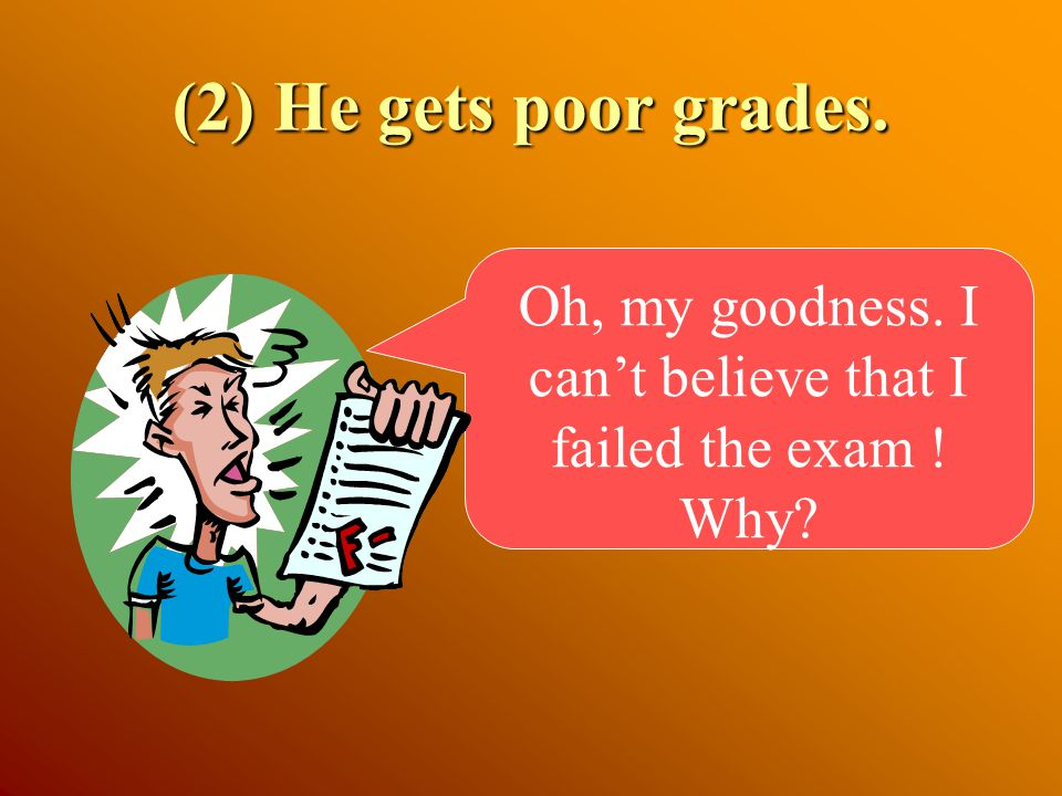 (2) He gets poor grades. Oh, my goodness. I can't believe that I failed the exam ! Why?