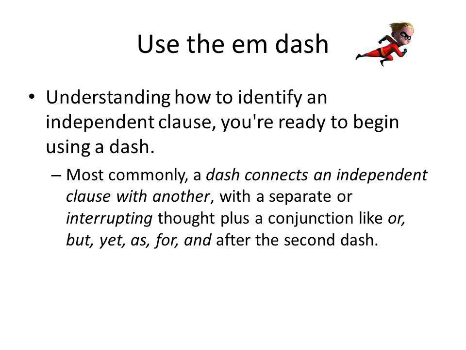 Use the em dash – The dash works somewhat like parentheses or commas, but it is used where a stronger punctuation is needed.