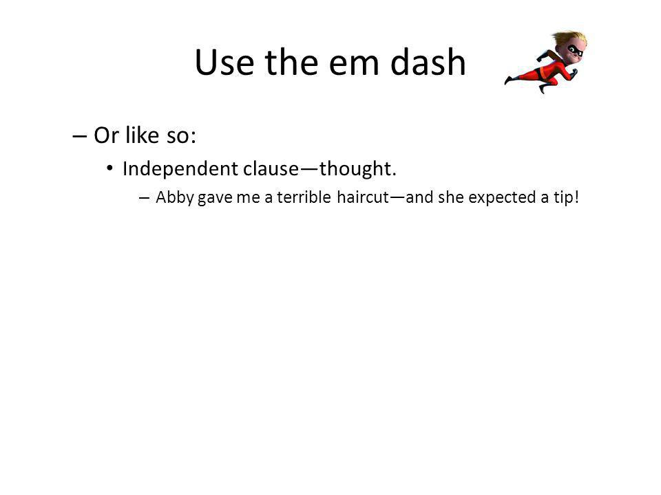 Know other ways to use a dash Dashes are also used to offset lists placed in the middle of an independent clause, where commas are already used, for example: – All of my school work—physics, Academic Decathlon, sociology, and calculus—got washed away when my house was flooded.