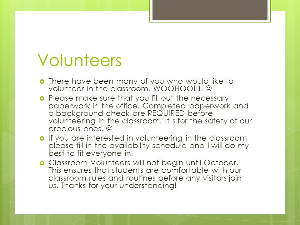 Volunteers  There have been many of you who would like to volunteer in the classroom.