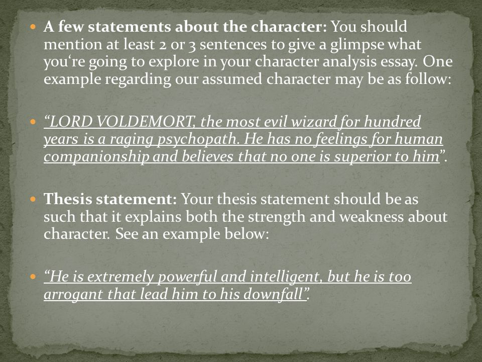 A few statements about the character: You should mention at least 2 or 3 sentences to give a glimpse what you're going to explore in your character analysis essay.