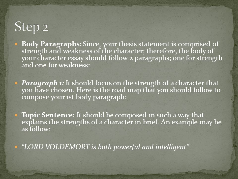 Body Paragraphs: Since, your thesis statement is comprised of strength and weakness of the character; therefore, the body of your character essay should follow 2 paragraphs; one for strength and one for weakness: Paragraph 1: It should focus on the strength of a character that you have chosen.