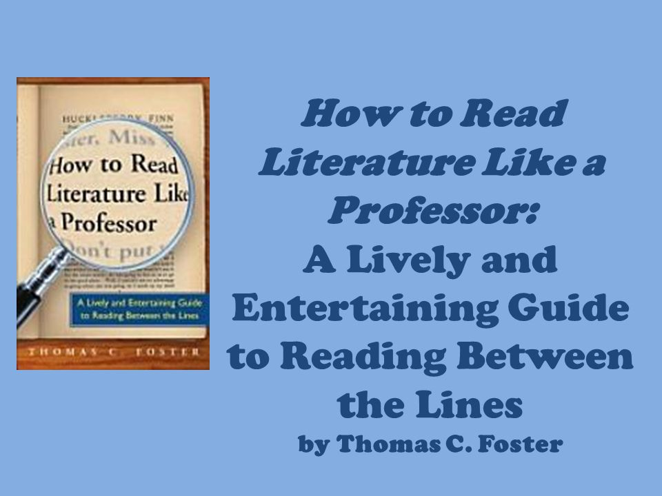 How to Read Literature Like a Professor: A Lively and Entertaining Guide to Reading Between the Lines by Thomas C. Foster