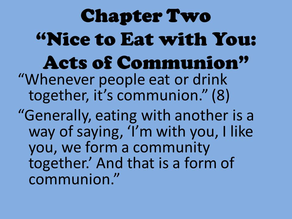 "Chapter Two ""Nice to Eat with You: Acts of Communion"" ""Whenever people eat or drink together, it's communion."" (8) ""Generally, eating with another is"