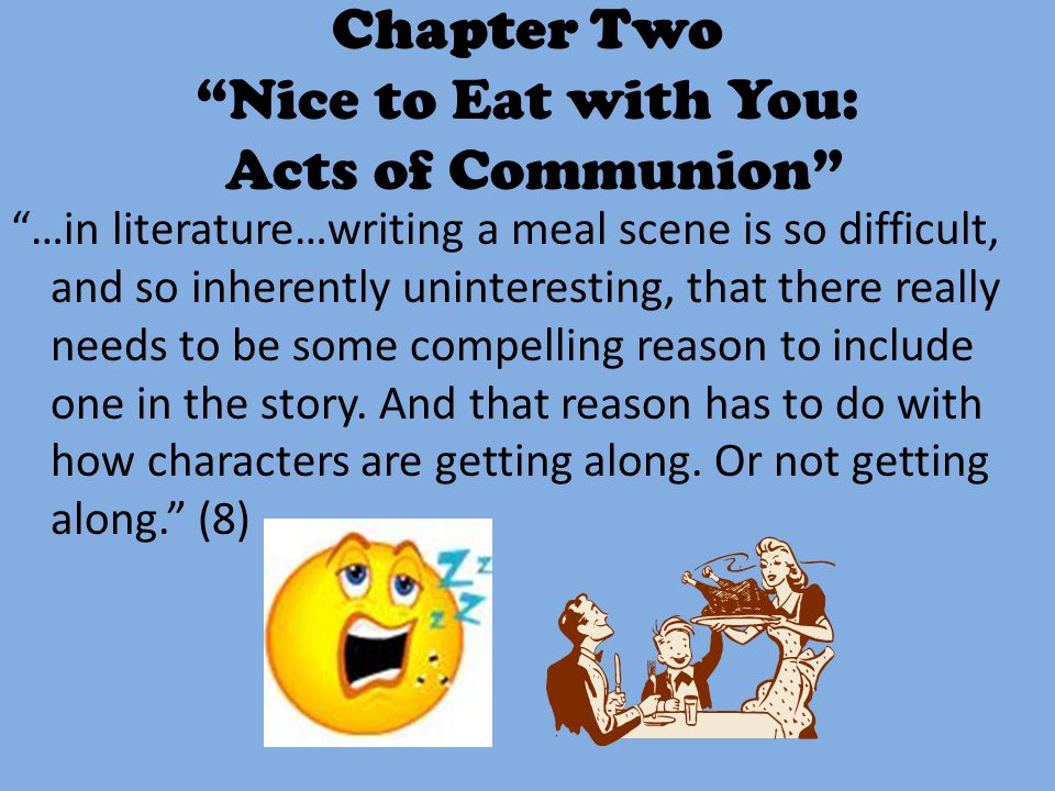 "Chapter Two ""Nice to Eat with You: Acts of Communion"" ""…in literature…writing a meal scene is so difficult, and so inherently uninteresting, that ther"