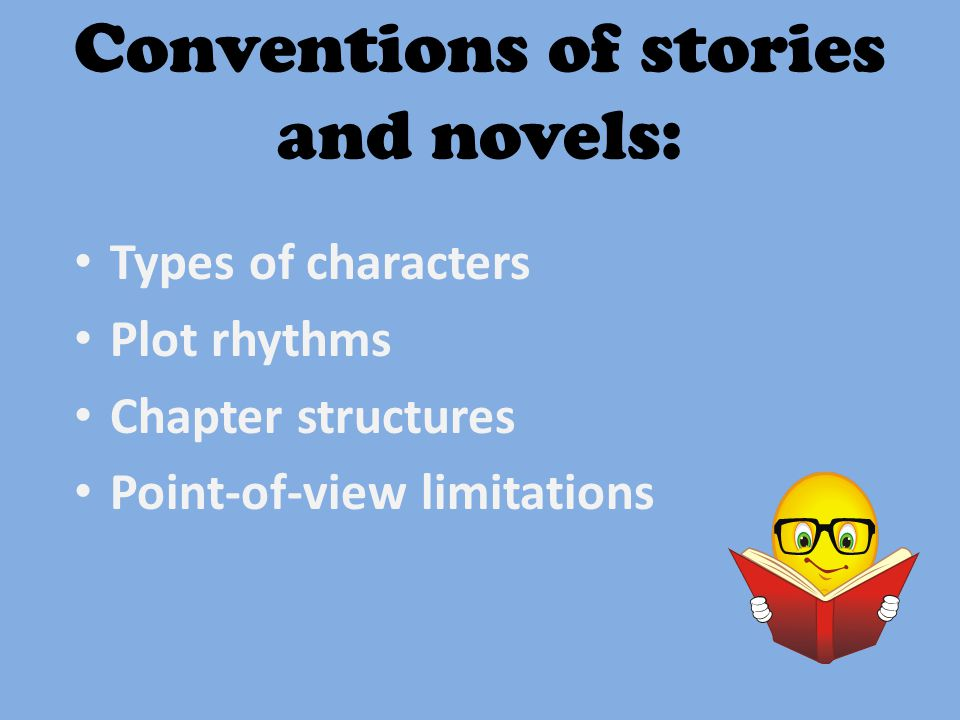 Conventions of stories and novels: Types of characters Plot rhythms Chapter structures Point-of-view limitations