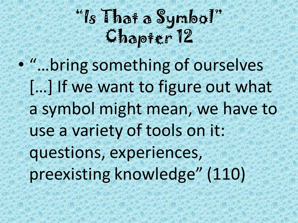 Is That a Symbol Chapter 12 …bring something of ourselves […] If we want to figure out what a symbol might mean, we have to use a variety of tools on it: questions, experiences, preexisting knowledge (110)