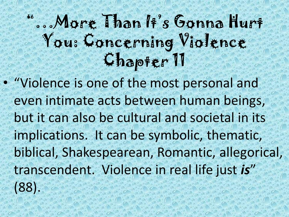 …More Than It's Gonna Hurt You: Concerning Violence Chapter 11 Violence is one of the most personal and even intimate acts between human beings, but it can also be cultural and societal in its implications.