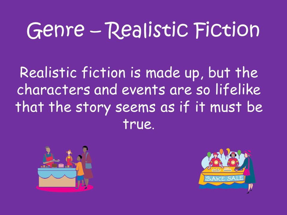Genre – Realistic Fiction Realistic fiction is made up, but the characters and events are so lifelike that the story seems as if it must be true.