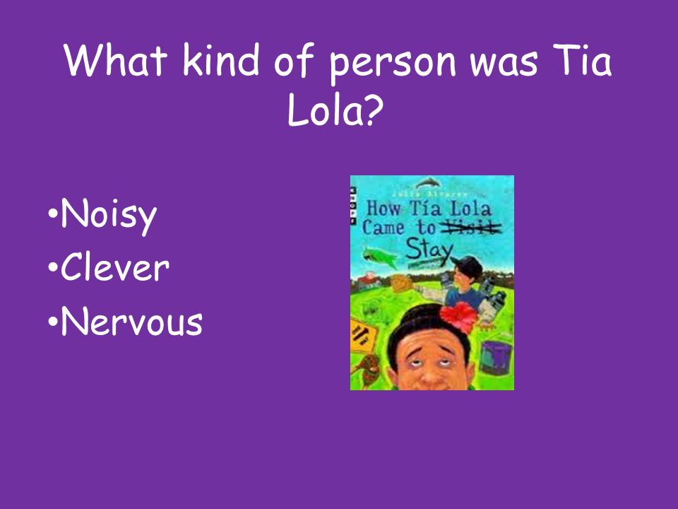 What kind of person was Tia Lola? Noisy Clever Nervous