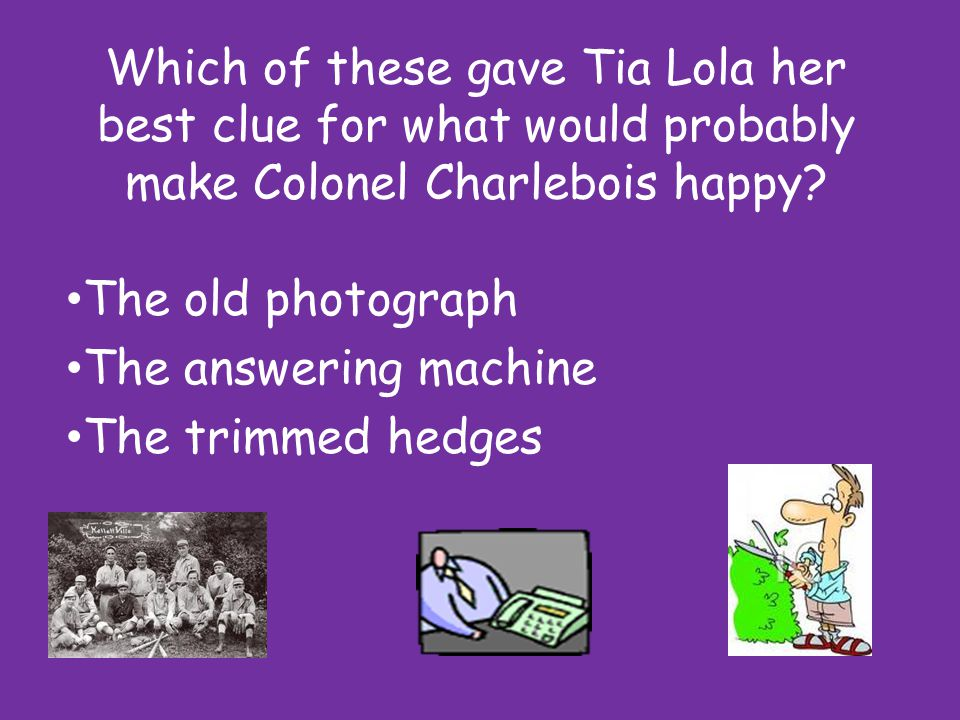 Which of these gave Tia Lola her best clue for what would probably make Colonel Charlebois happy.
