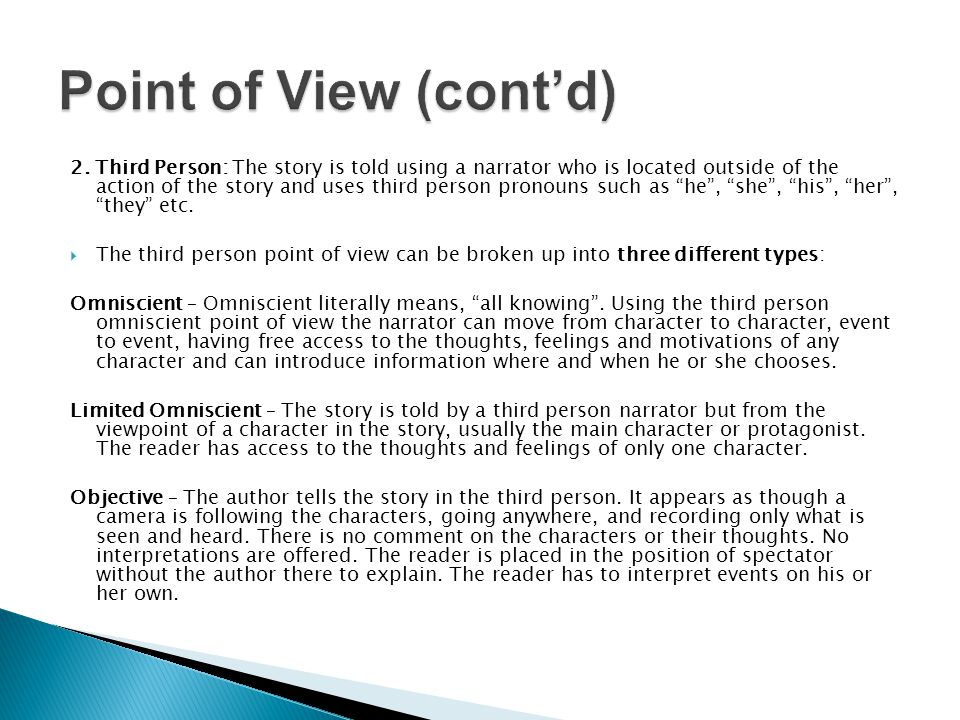 The angle or perspective from which the story is told.  There are two main types of point of view: 1. First Person: The story is told by the protagon