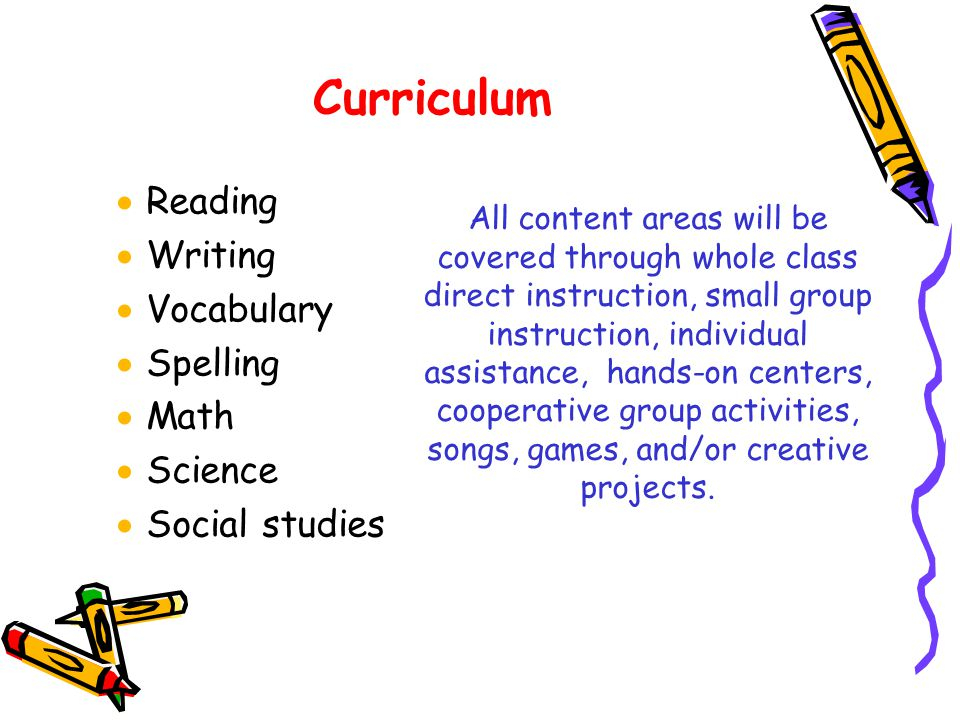 Curriculum  Reading  Writing  Vocabulary  Spelling  Math  Science  Social studies All content areas will be covered through whole class direct instruction, small group instruction, individual assistance, hands-on centers, cooperative group activities, songs, games, and/or creative projects.