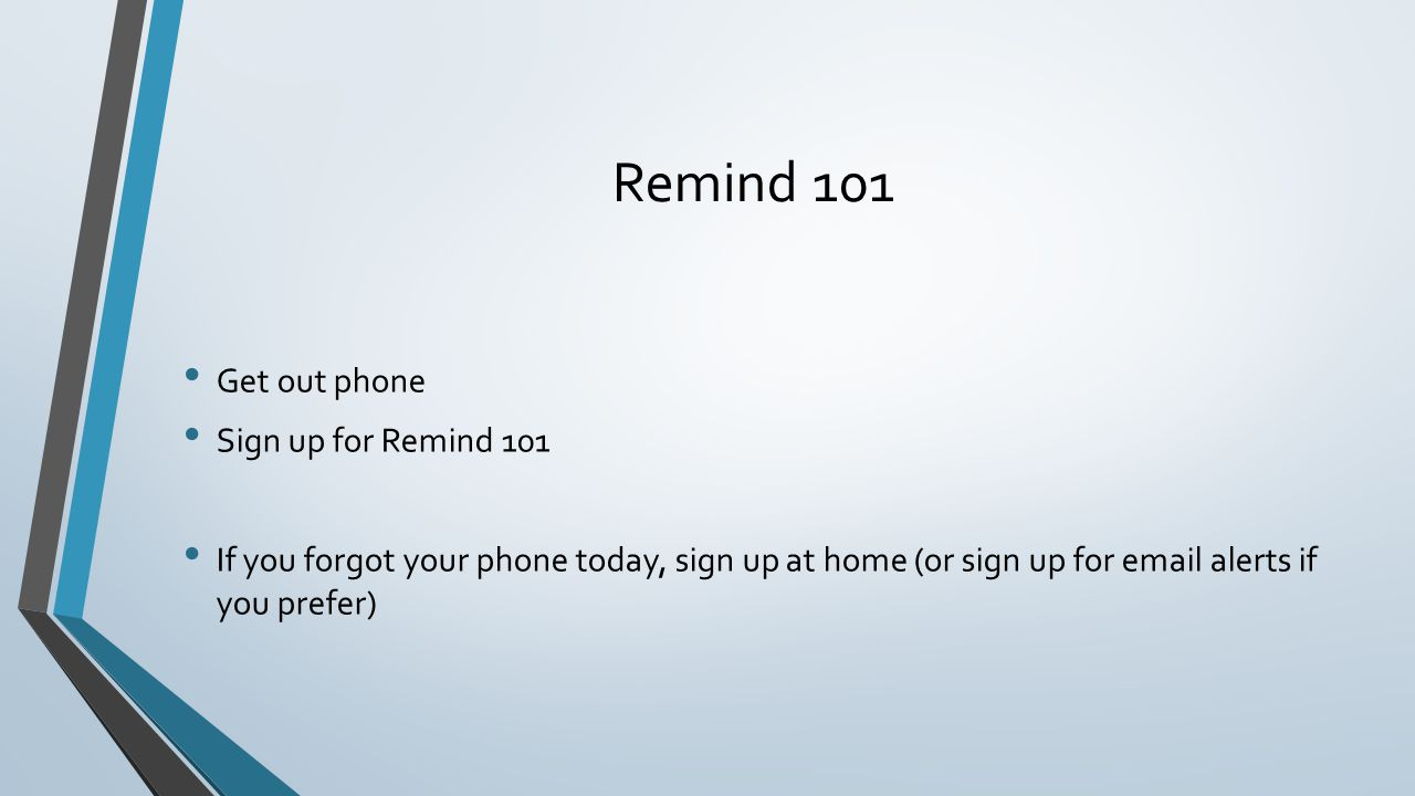 Remind 101 Get out phone Sign up for Remind 101 If you forgot your phone today, sign up at home (or sign up for email alerts if you prefer)