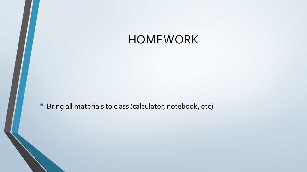 HOMEWORK Bring all materials to class (calculator, notebook, etc)