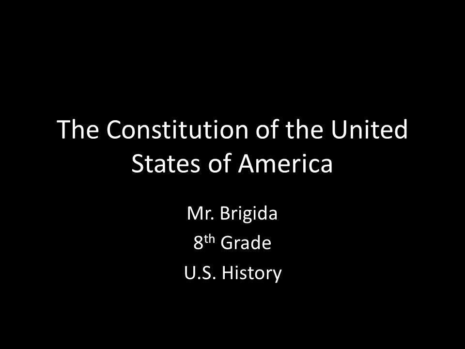 The Constitution of the United States of America Mr. Brigida 8 th Grade U.S. History