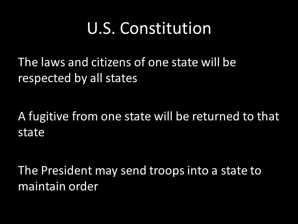U.S. Constitution The laws and citizens of one state will be respected by all states A fugitive from one state will be returned to that state The Pres