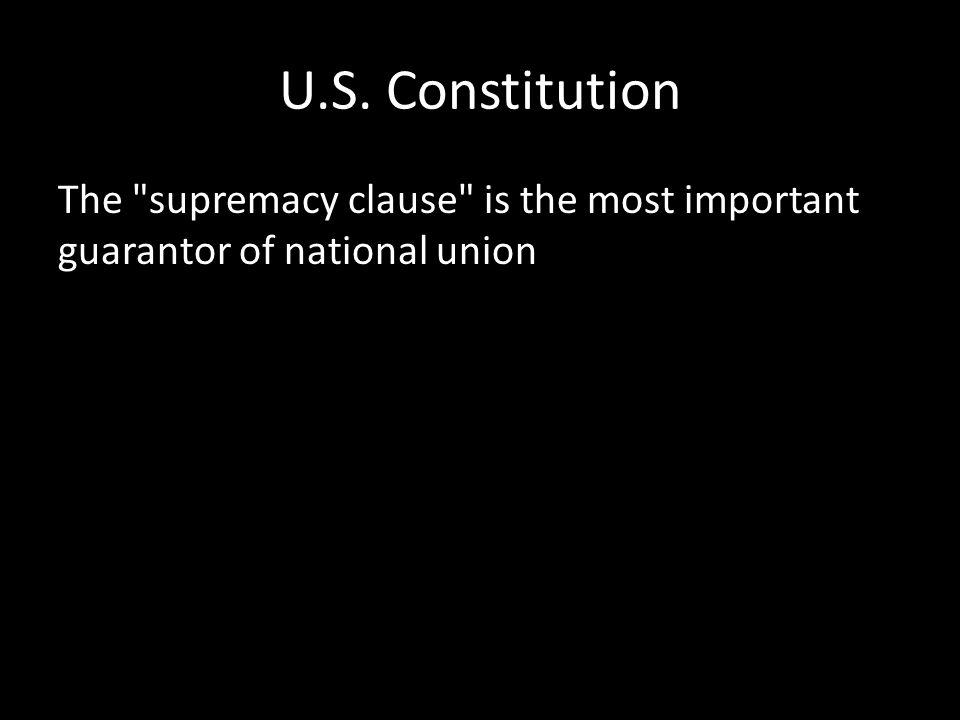 U.S. Constitution The supremacy clause is the most important guarantor of national union